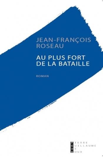 Au plus fort de la bataille de Jean-François Roseau : trio amoureux et épistolaire sur fond de Grande Guerre