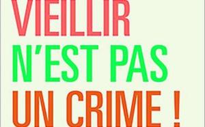 Vieillir n'est pas un crime ! Pour en finir avec l'âgisme du Dr Lefebvre des Noëttes